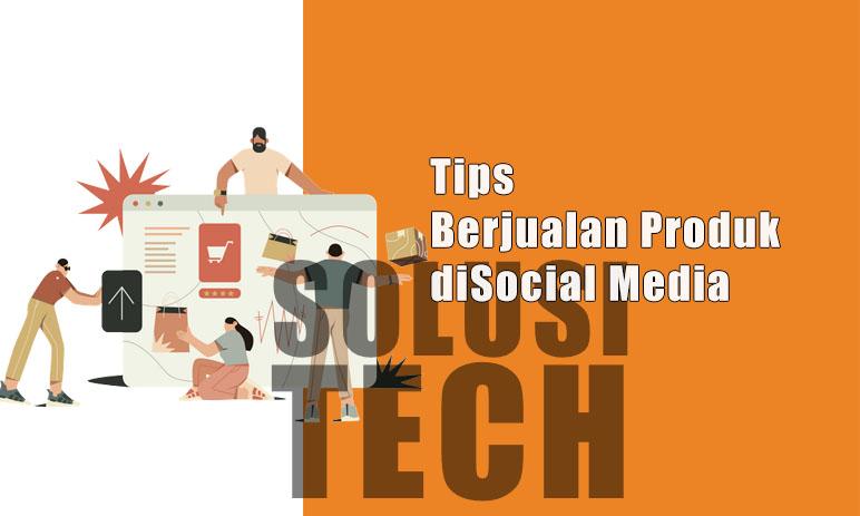 Tips Berjualan Produk Di Social Media